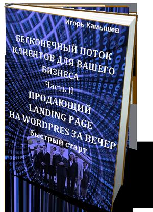 «БЕСКОНЕЧНЫЙ ПОТОК КЛИЕНТОВ ДЛЯ ВАШЕГО БИЗНЕСА. ЧАСТЬ II. ПРОДАЮЩИЙ LANDING PAGE НА WORDPRESS ЗА ВЕЧЕР. БЫСТРЫЙ СТАРТ» -моя новая книга
